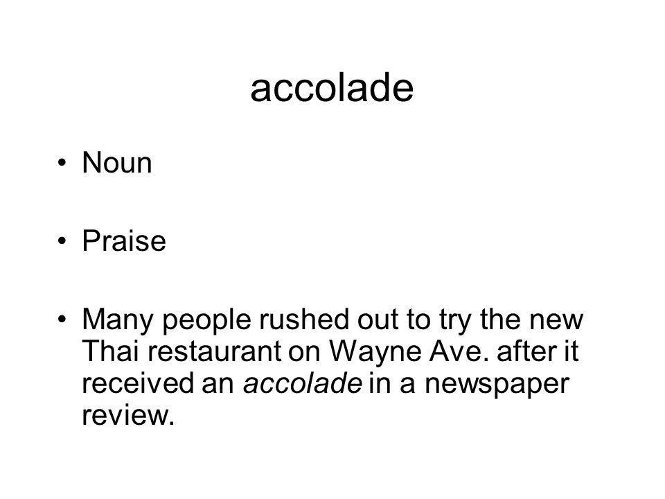 accolade Noun. Praise. Many people rushed out to try the new Thai restaurant on Wayne Ave.