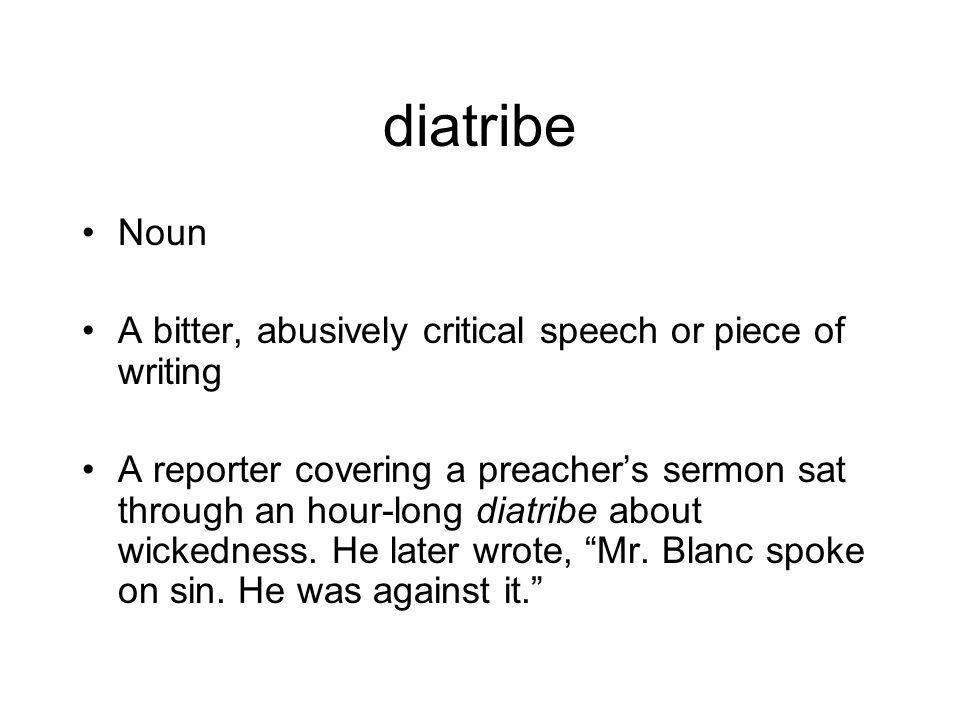 diatribe Noun A bitter, abusively critical speech or piece of writing