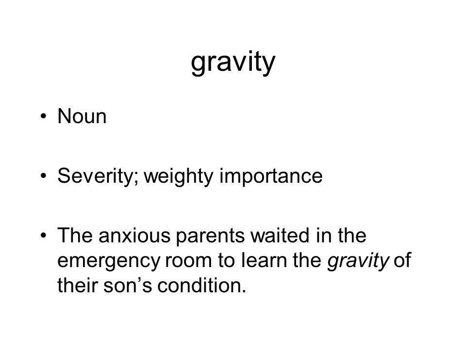 gravity Noun Severity; weighty importance