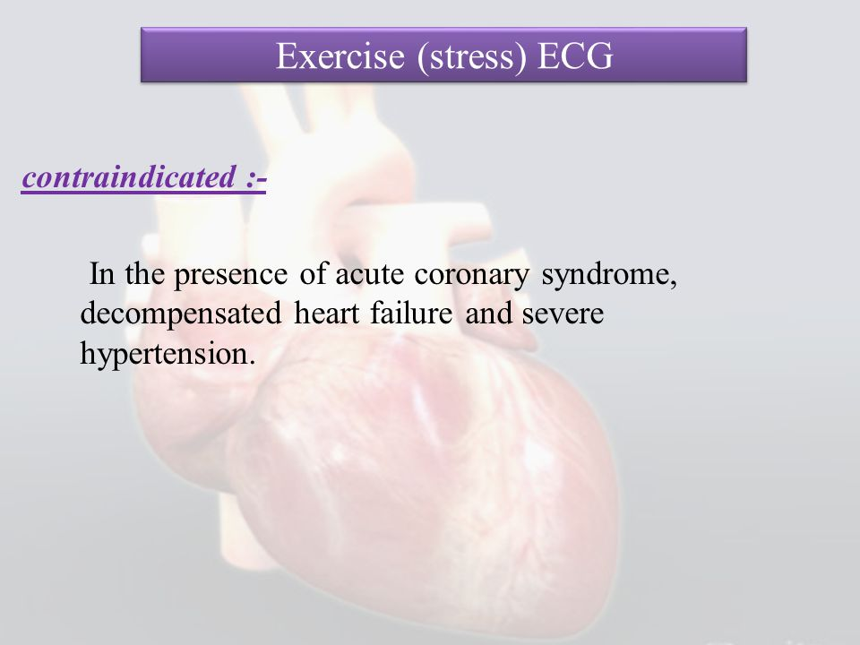 Exercise (stress) ECG contraindicated :- In the presence of acute coronary syndrome, decompensated heart failure and severe hypertension.
