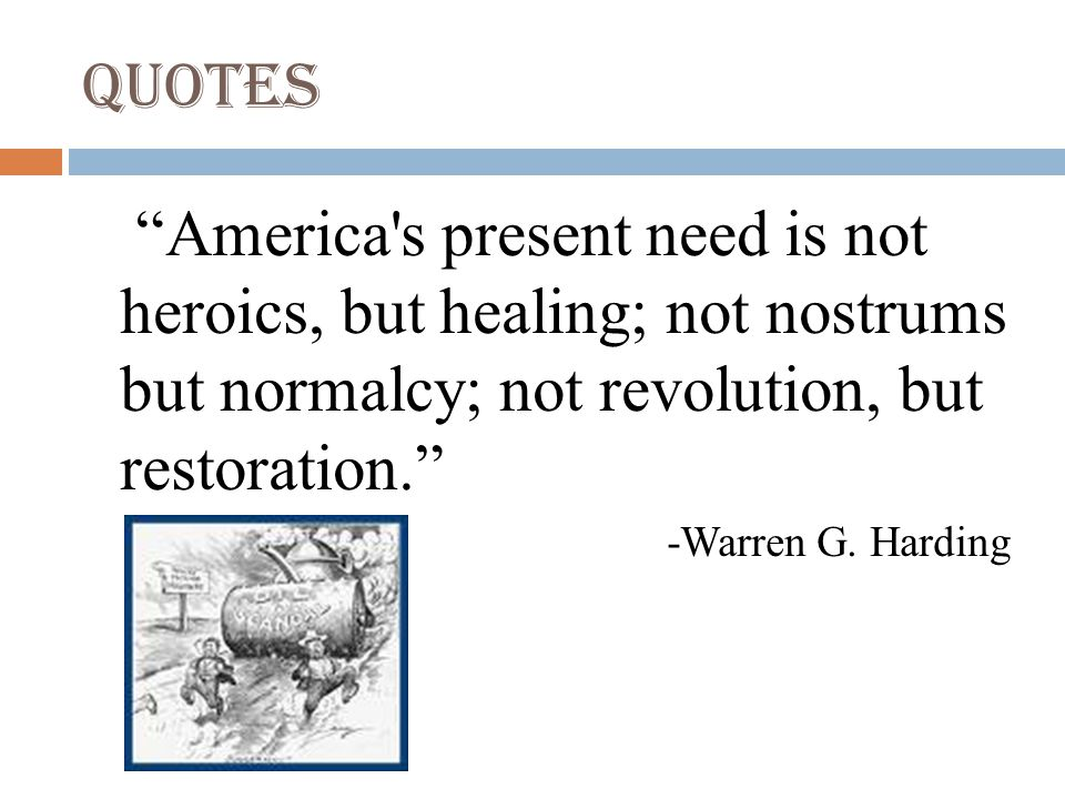 Quotes America s present need is not heroics, but healing; not nostrums but normalcy; not revolution, but restoration. -Warren G.