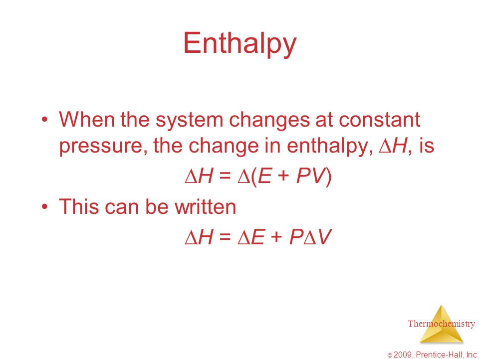 Enthalpy When the system changes at constant pressure, the change in enthalpy, H, is. H = (E + PV)
