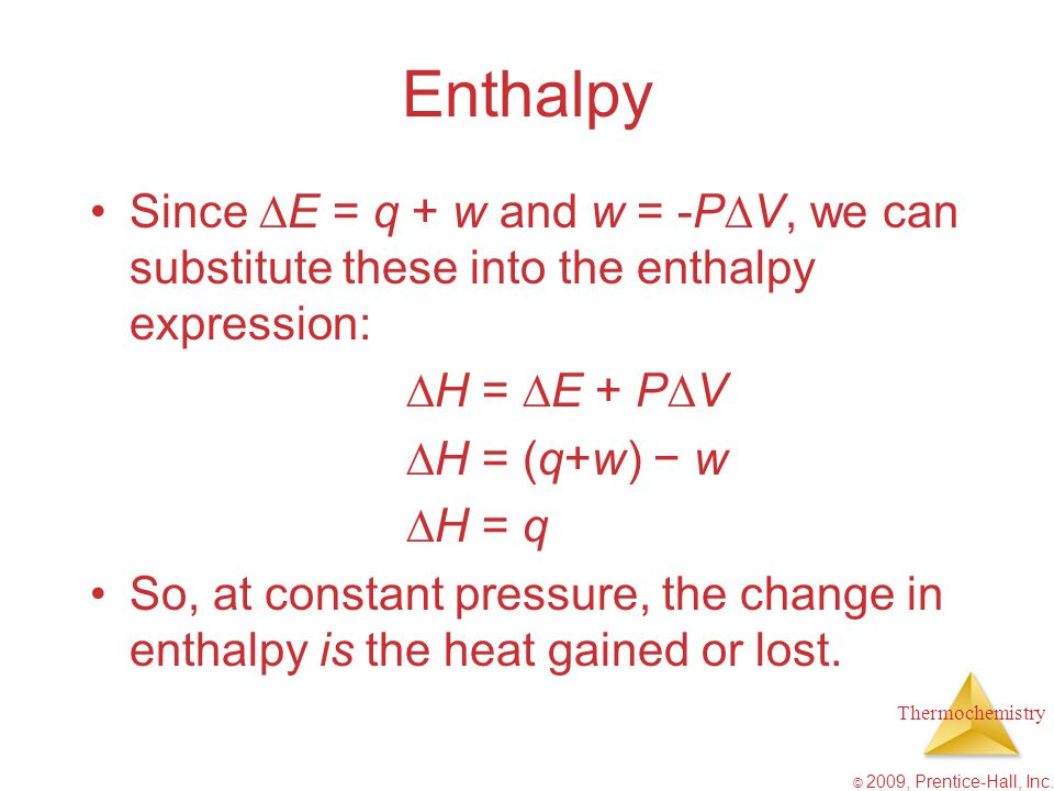 Enthalpy Since E = q + w and w = -PV, we can substitute these into the enthalpy expression: H = E + PV.