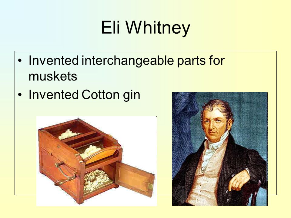 Eli Whitney Invented interchangeable parts for muskets