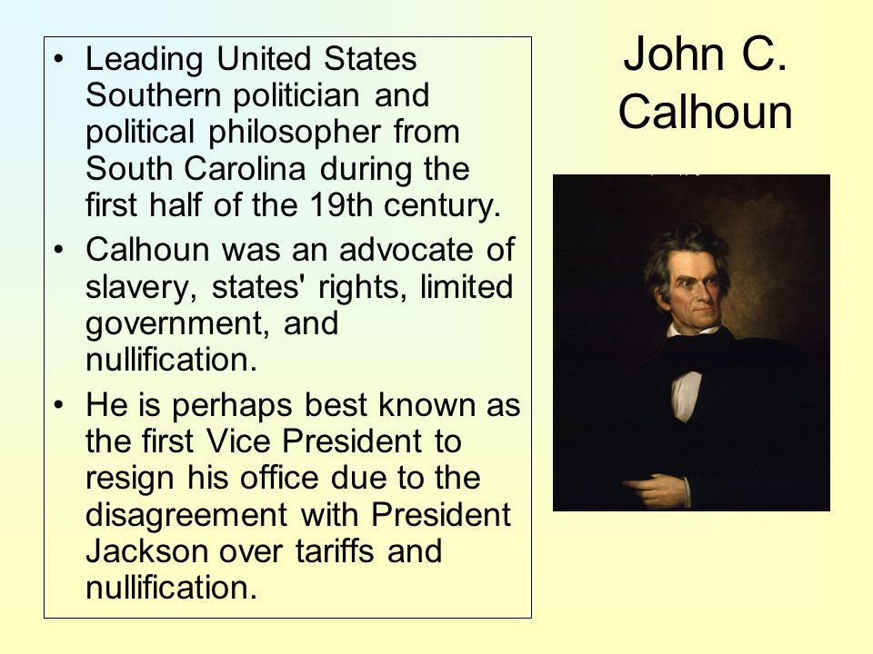 John C. Calhoun Leading United States Southern politician and political philosopher from South Carolina during the first half of the 19th century.