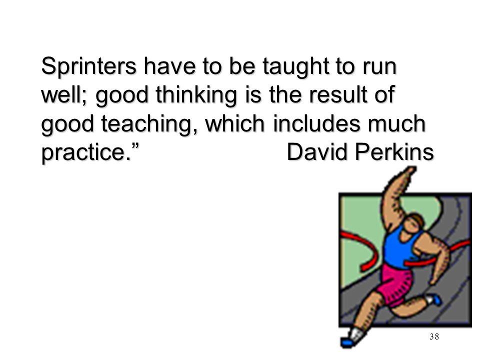 Sprinters have to be taught to run well; good thinking is the result of good teaching, which includes much practice. David Perkins