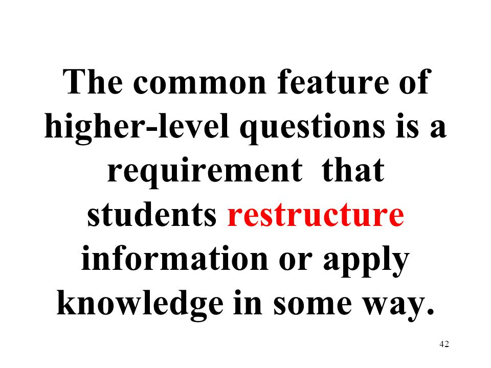 The common feature of higher-level questions is a requirement that students restructure information or apply knowledge in some way.