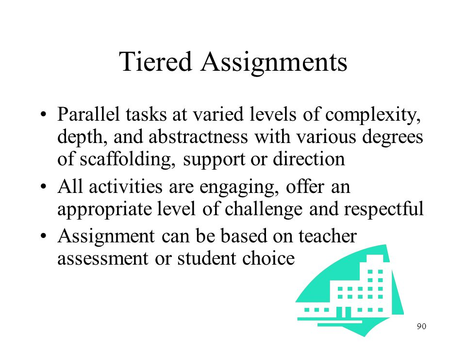 Tiered Assignments Parallel tasks at varied levels of complexity, depth, and abstractness with various degrees of scaffolding, support or direction.