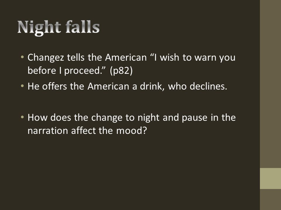 Night falls Changez tells the American I wish to warn you before I proceed. (p82) He offers the American a drink, who declines.