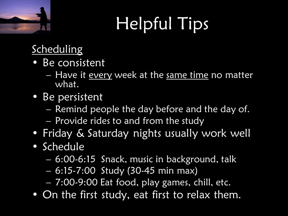 Helpful Tips Scheduling Be consistent Be persistent
