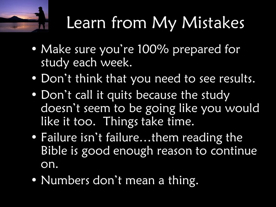 Learn from My Mistakes Make sure you're 100% prepared for study each week. Don't think that you need to see results.