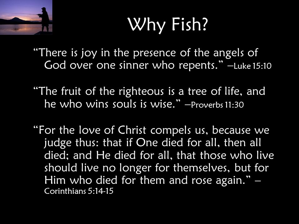 Why Fish There is joy in the presence of the angels of God over one sinner who repents. –Luke 15:10.