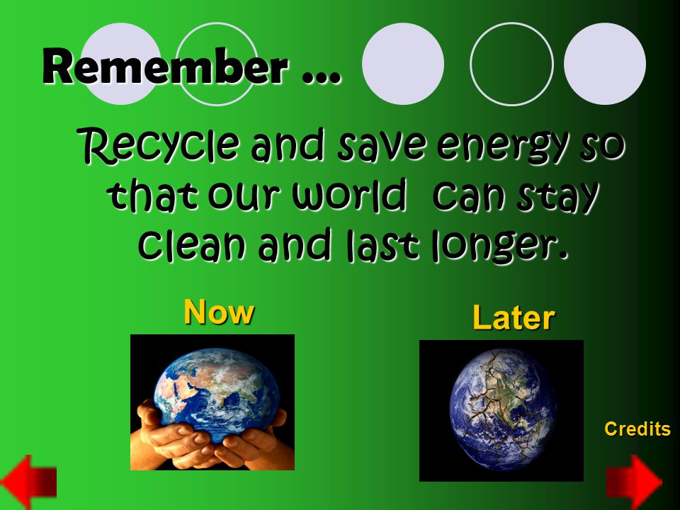Remember … Recycle and save energy so that our world can stay clean and last longer. Now. Later.