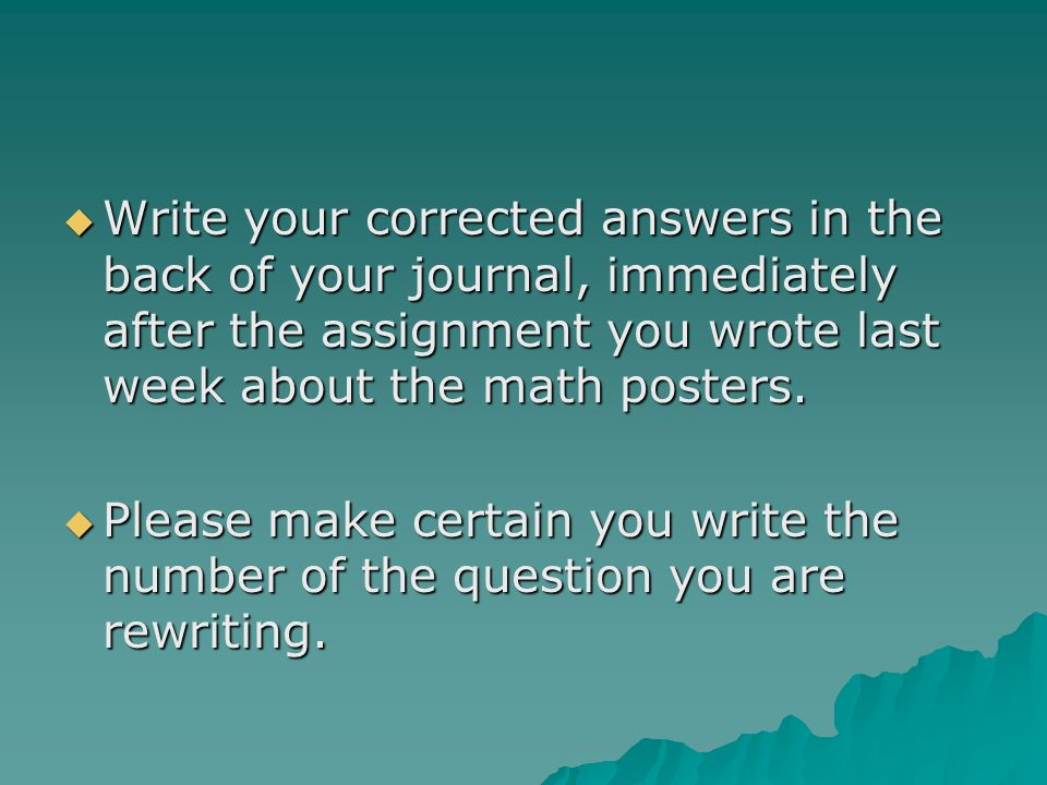 Write your corrected answers in the back of your journal, immediately after the assignment you wrote last week about the math posters.