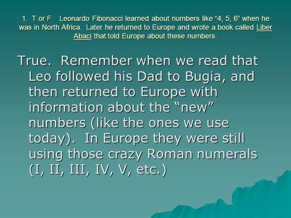 1. T or F Leonardo Fibonacci learned about numbers like 4, 5, 6 when he was in North Africa. Later he returned to Europe and wrote a book called Liber Abaci that told Europe about these numbers.
