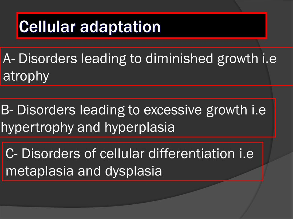 Cellular adaptation A- Disorders leading to diminished growth i.e atrophy. B- Disorders leading to excessive growth i.e.