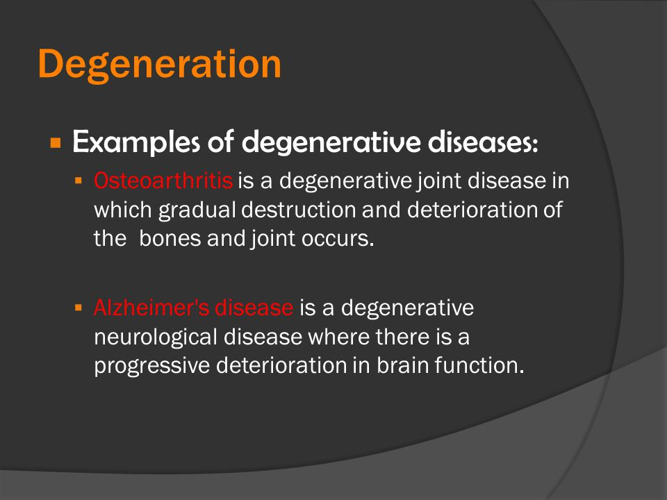 Degeneration Examples of degenerative diseases: