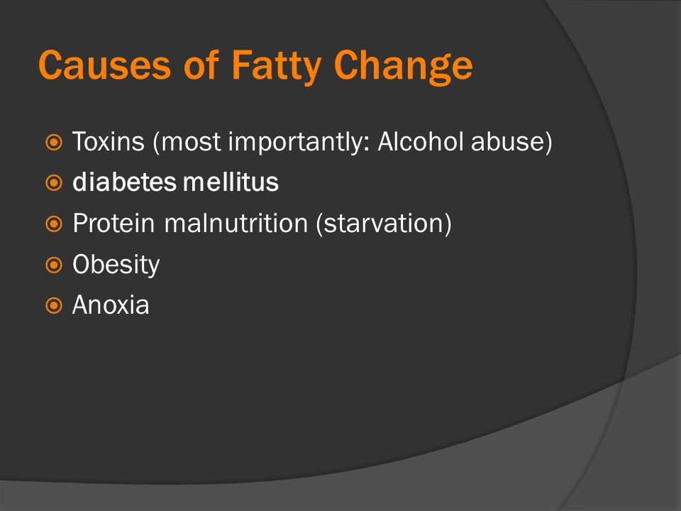 Causes of Fatty Change Toxins (most importantly: Alcohol abuse)