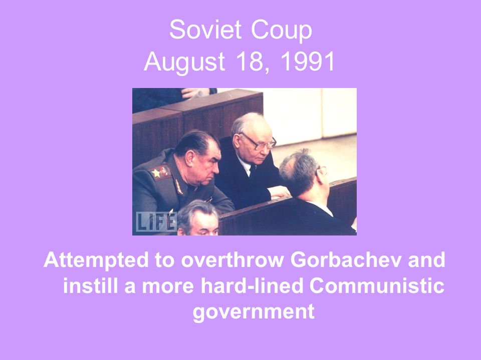 Soviet Coup August 18, 1991 Attempted to overthrow Gorbachev and instill a more hard-lined Communistic government.