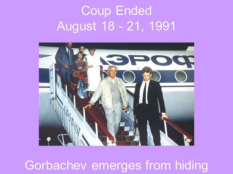 Coup Ended August 18 - 21, 1991 Gorbachev emerges from hiding