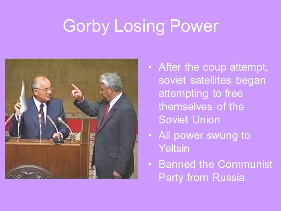 Gorby Losing Power After the coup attempt, soviet satellites began attempting to free themselves of the Soviet Union.