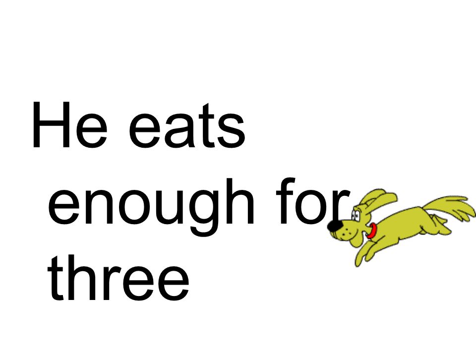 He eats enough for three