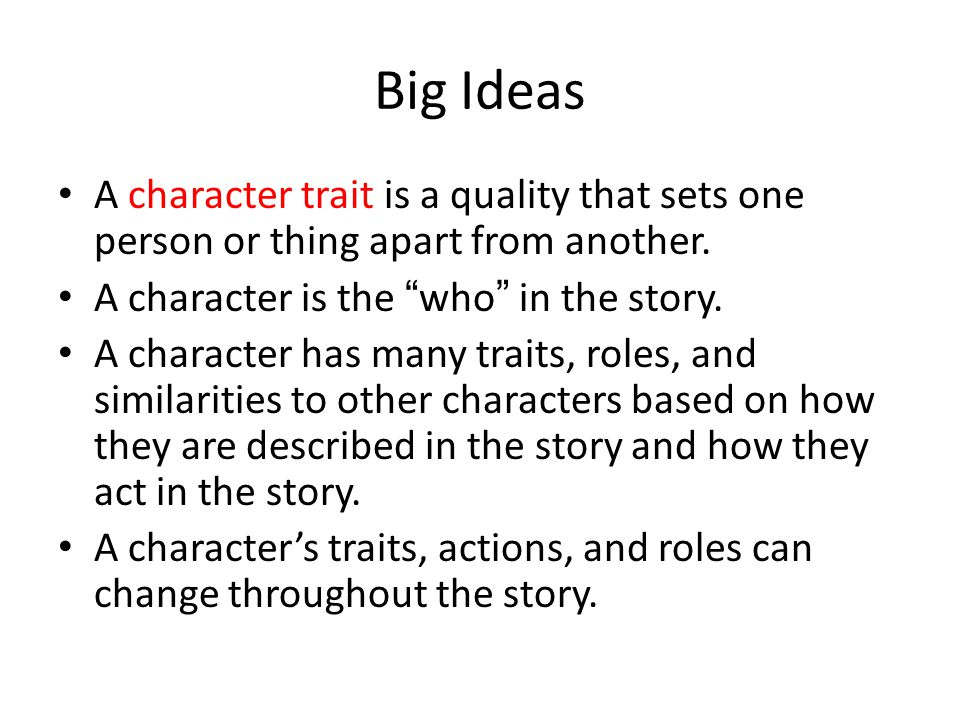 Big Ideas A character trait is a quality that sets one person or thing apart from another. A character is the who in the story.