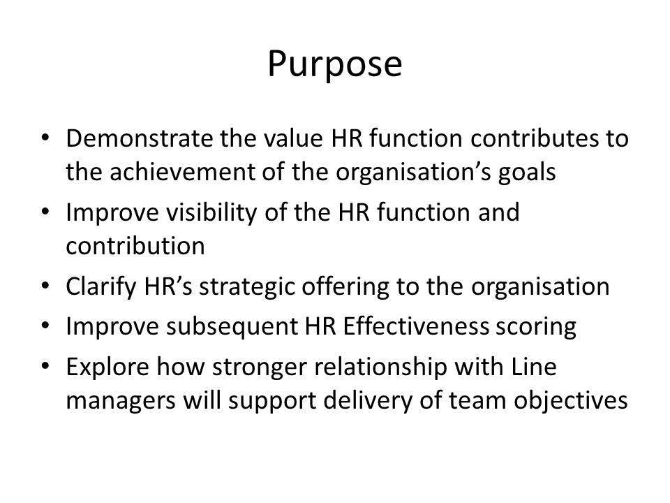 Purpose Demonstrate the value HR function contributes to the achievement of the organisation's goals.