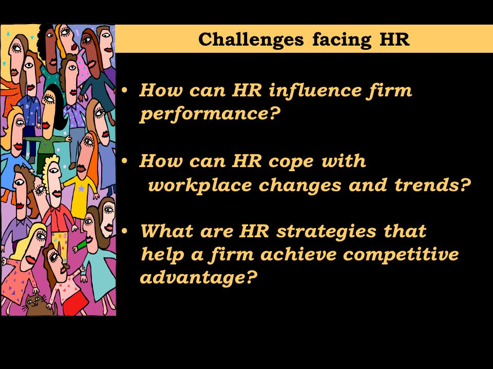 Challenges facing HR How can HR influence firm. performance How can HR cope with. workplace changes and trends