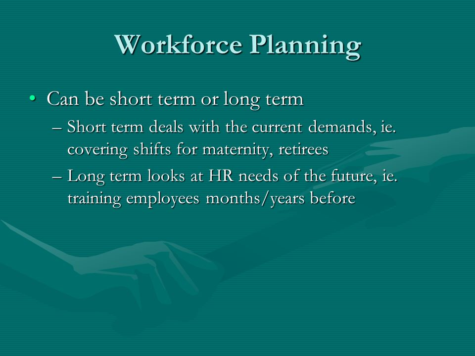 Workforce Planning Can be short term or long term