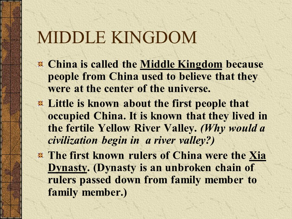 MIDDLE KINGDOM China is called the Middle Kingdom because people from China used to believe that they were at the center of the universe.