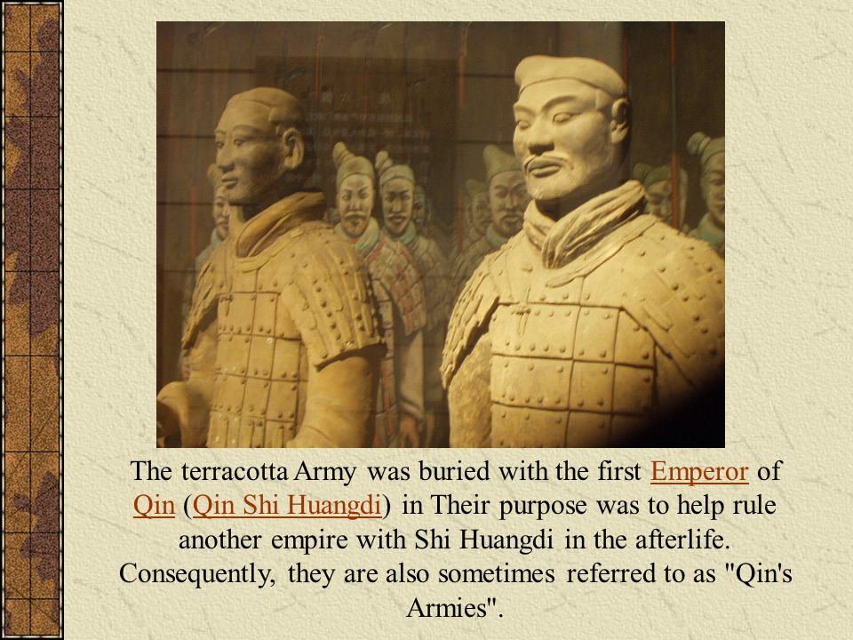 The terracotta Army was buried with the first Emperor of Qin (Qin Shi Huangdi) in Their purpose was to help rule another empire with Shi Huangdi in the afterlife.