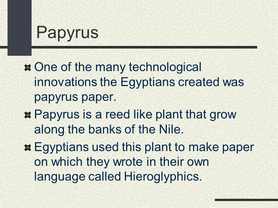 Papyrus One of the many technological innovations the Egyptians created was papyrus paper.