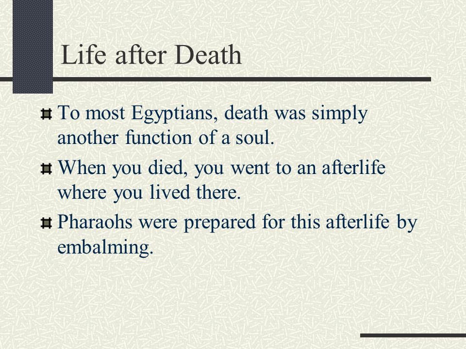 Life after Death To most Egyptians, death was simply another function of a soul. When you died, you went to an afterlife where you lived there.