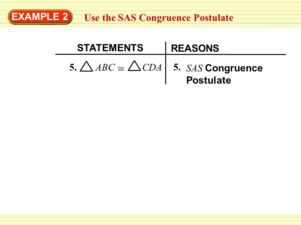EXAMPLE 2 Use the SAS Congruence Postulate. STATEMENTS.