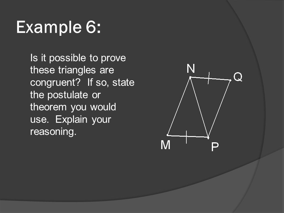 Example 6: Is it possible to prove these triangles are congruent.