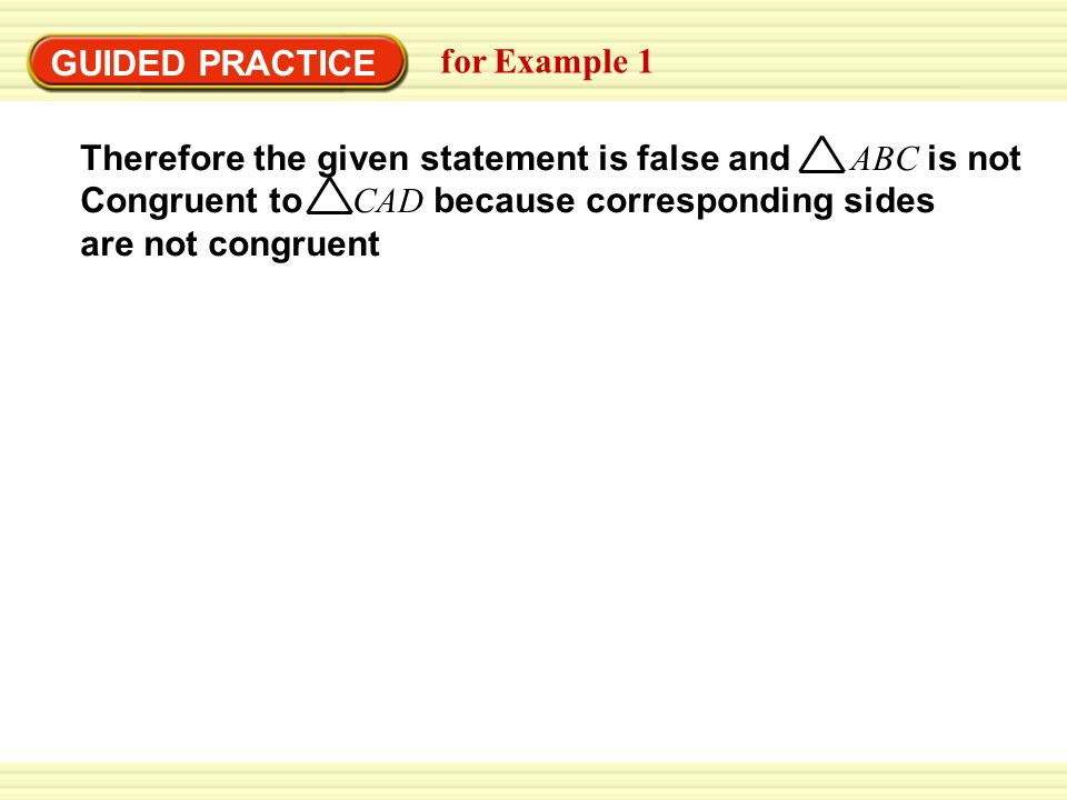 GUIDED PRACTICE for Example 1. Therefore the given statement is false and ABC is not. Congruent to CAD because corresponding sides.