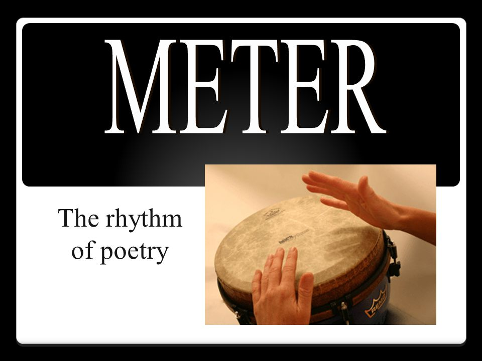 METER The rhythm of poetry