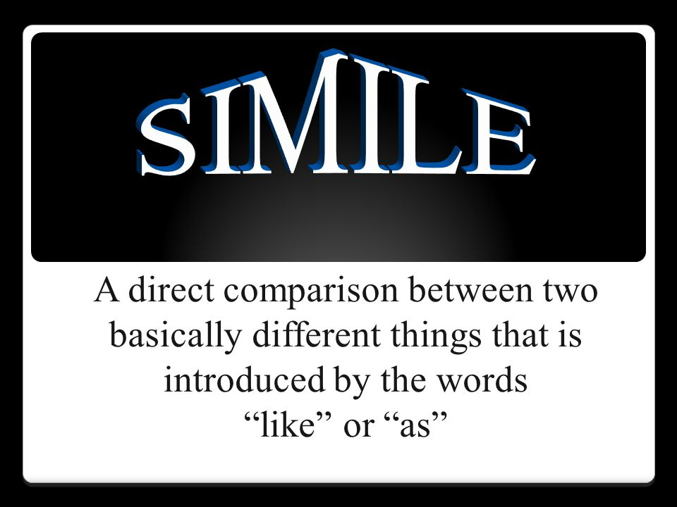 SIMILE A direct comparison between two basically different things that is introduced by the words.