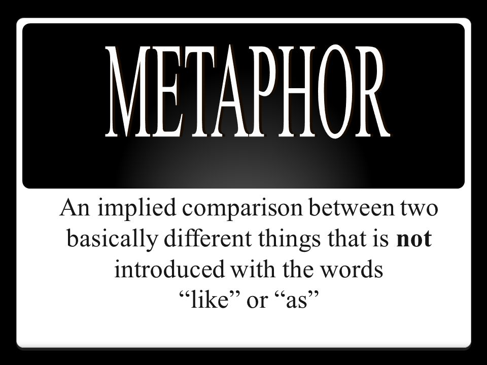 METAPHOR An implied comparison between two basically different things that is not introduced with the words.