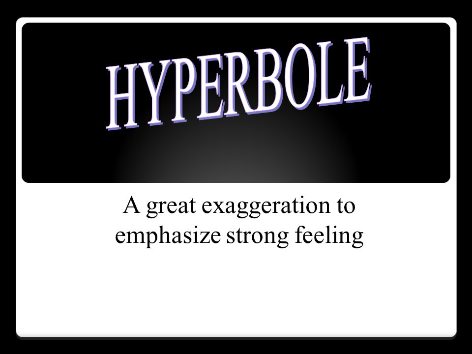 A great exaggeration to emphasize strong feeling