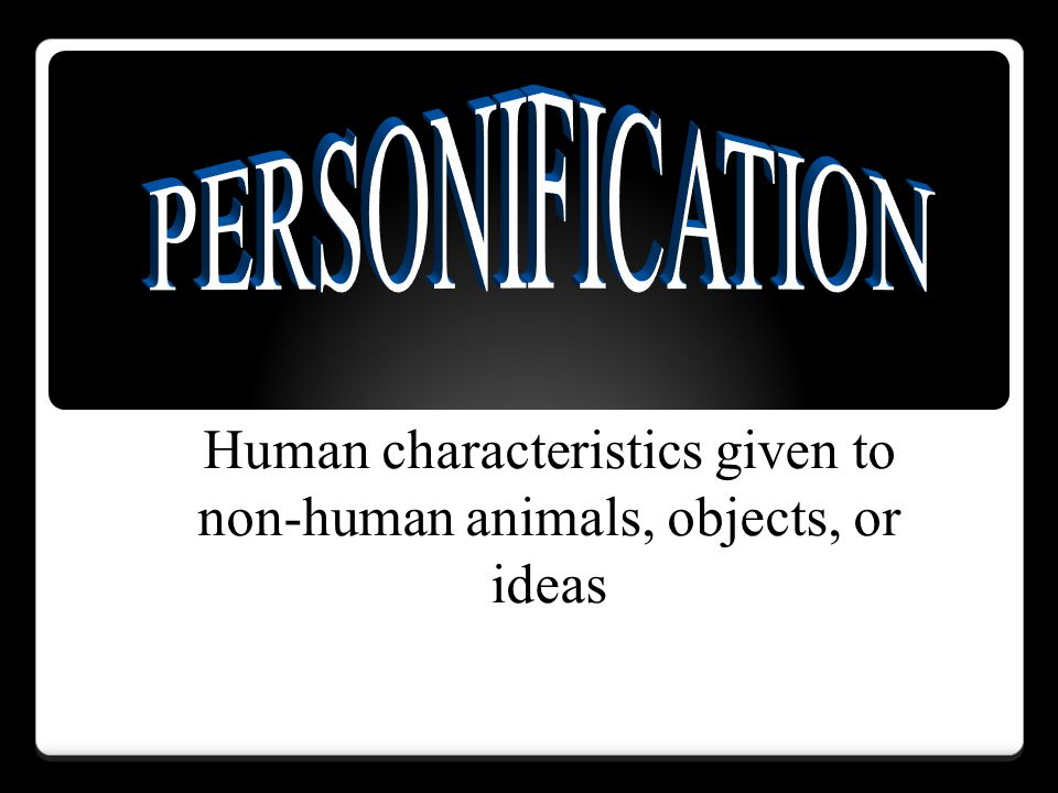 Human characteristics given to non-human animals, objects, or ideas