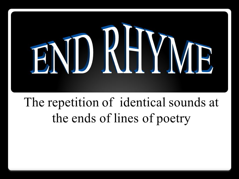 The repetition of identical sounds at the ends of lines of poetry