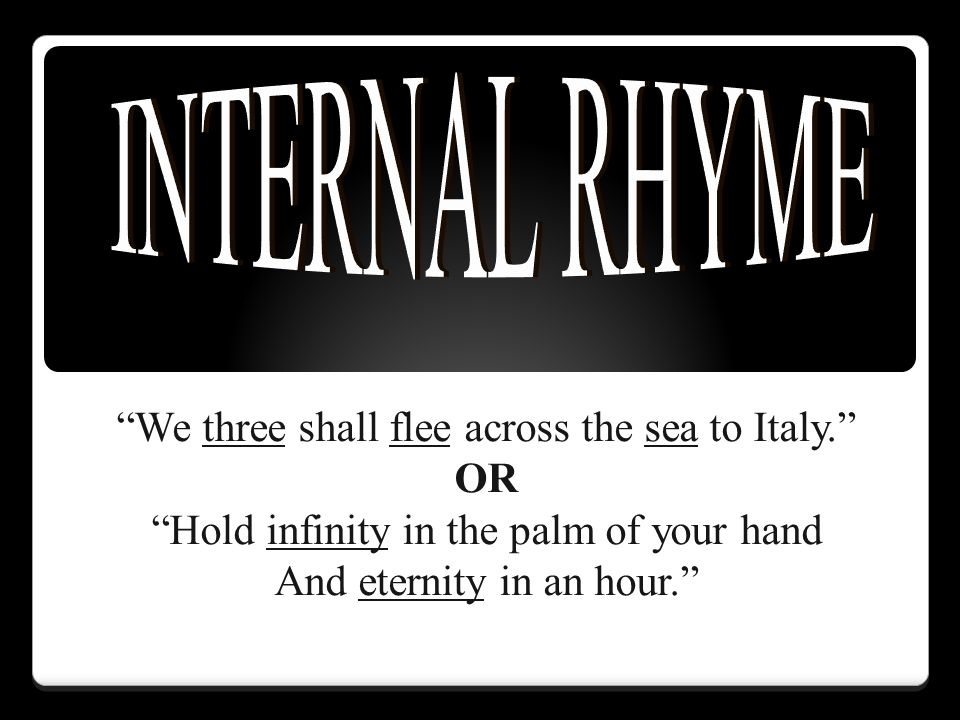 INTERNAL RHYME We three shall flee across the sea to Italy. OR