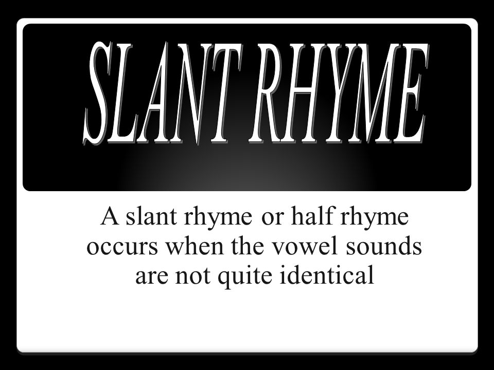 SLANT RHYME A slant rhyme or half rhyme occurs when the vowel sounds are not quite identical
