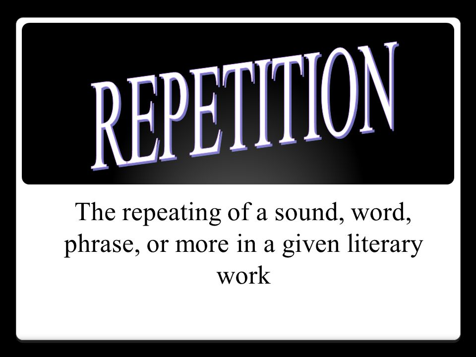 REPETITION The repeating of a sound, word, phrase, or more in a given literary work