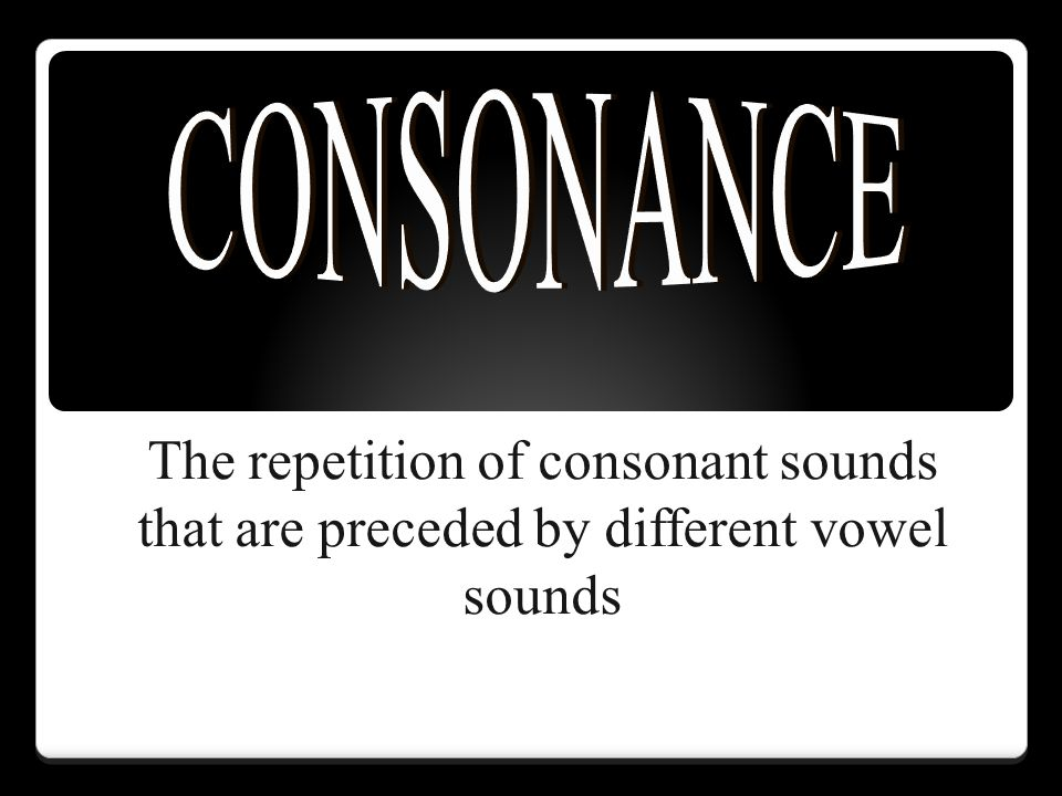 CONSONANCE The repetition of consonant sounds that are preceded by different vowel sounds