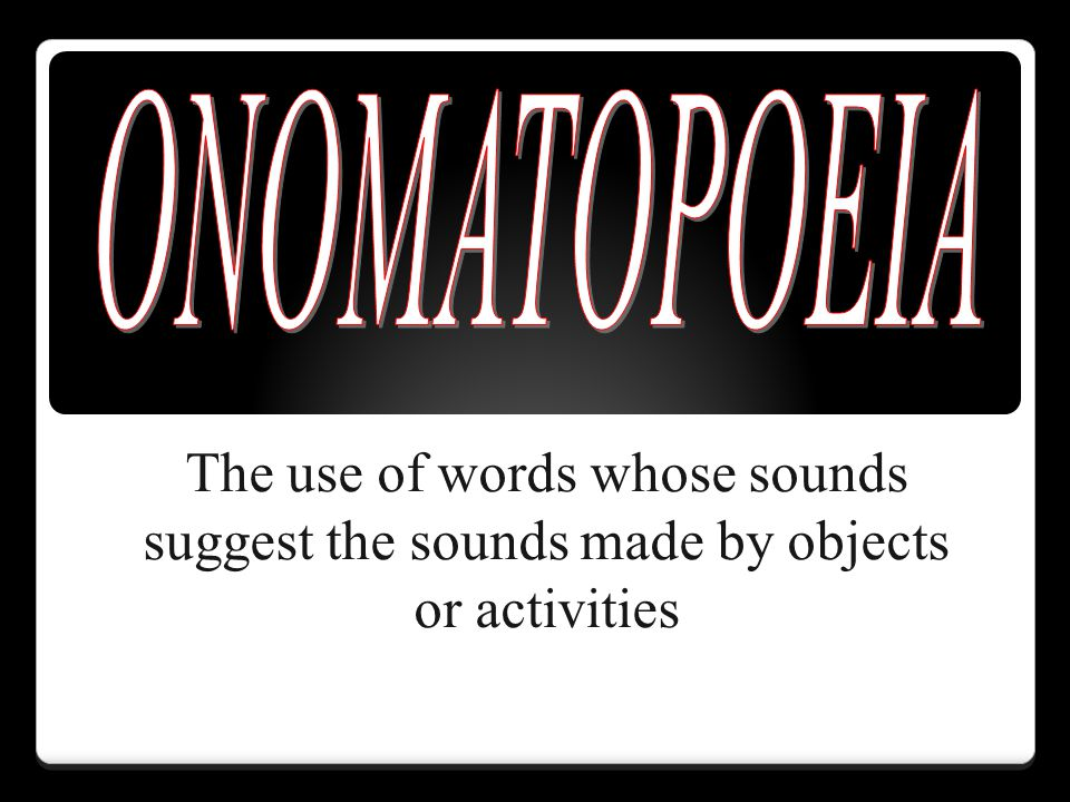 ONOMATOPOEIA The use of words whose sounds suggest the sounds made by objects or activities