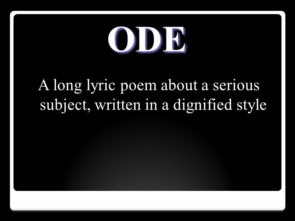 ODE A long lyric poem about a serious subject, written in a dignified style