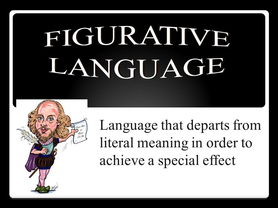 FIGURATIVE LANGUAGE Language that departs from literal meaning in order to achieve a special effect
